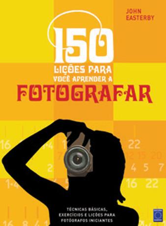 150 lições para você aprender a fotografar - 2ª Edição